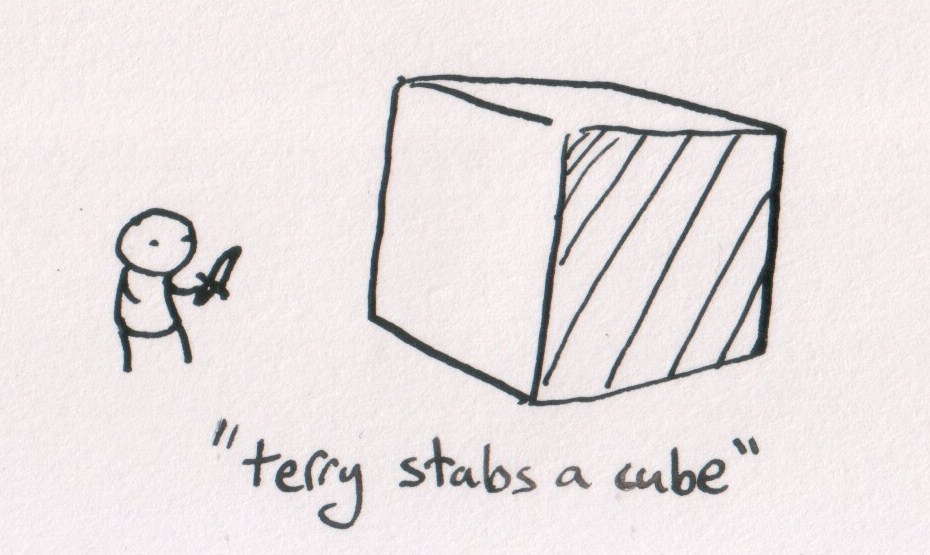 """""""terry stabs a cube"""". it is a heart wrenching story of love, loss, and stabbing cubes"""